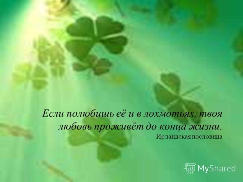 Если полюбишь её и в лохмотьях, твоя любовь проживёт до конца жизни. Ирландская пословица