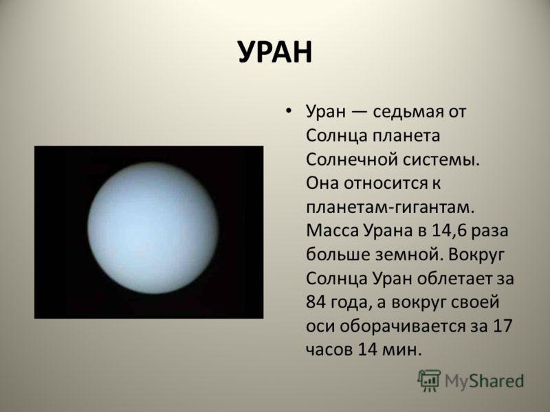 УРАН Уран седьмая от Солнца планета Солнечной системы. Она относится к планетам-гигантам. Масса Урана в 14,6 раза больше земной. Вокруг Солнца Уран облетает за 84 года, а вокруг своей оси оборачивается за 17 часов 14 мин.