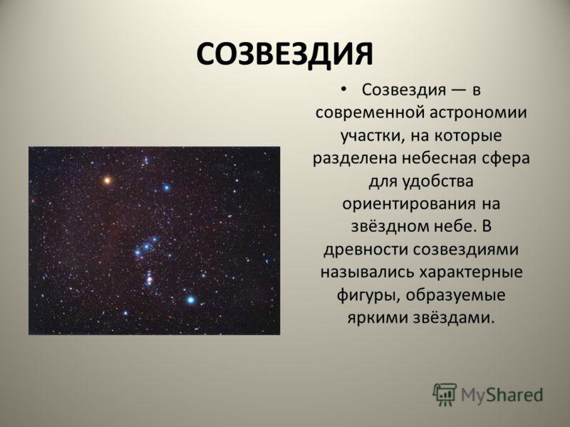 СОЗВЕЗДИЯ Созвездия в современной астрономии участки, на которые разделена небесная сфера для удобства ориентирования на звёздном небе. В древности созвездиями назывались характерные фигуры, образуемые яркими звёздами.