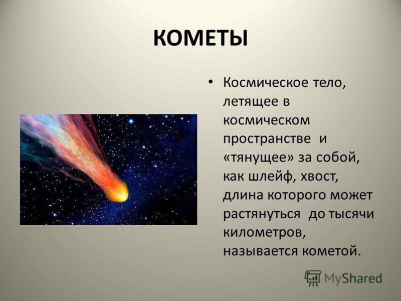 КОМЕТЫ Космическое тело, летящее в космическом пространстве и «тянущее» за собой, как шлейф, хвост, длина которого может растянуться до тысячи километров, называется кометой.