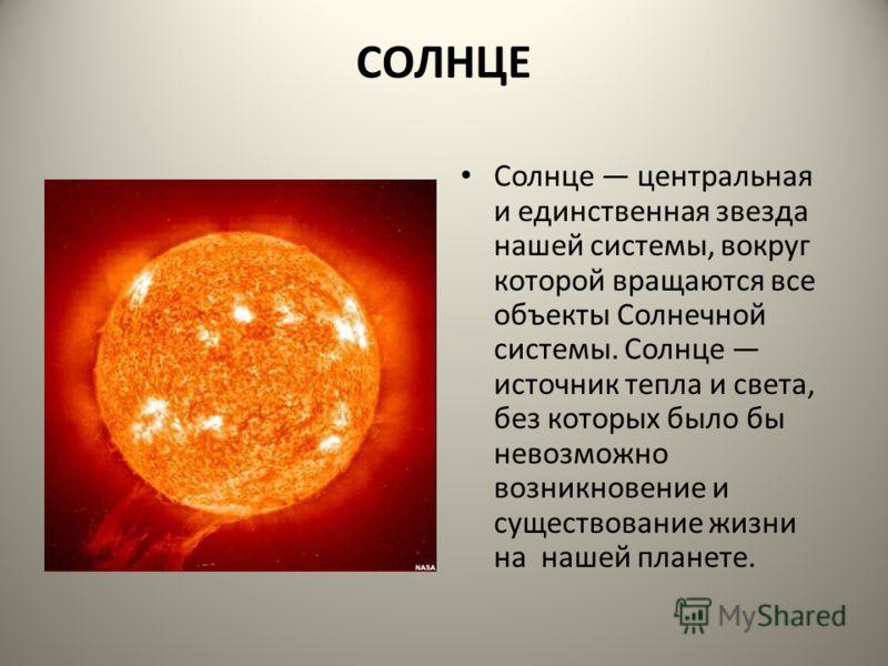 СОЛНЦЕ Солнце центральная и единственная звезда нашей системы, вокруг которой вращаются все объекты Солнечной системы. Солнце источник тепла и света, без которых было бы невозможно возникновение и существование жизни на нашей планете.
