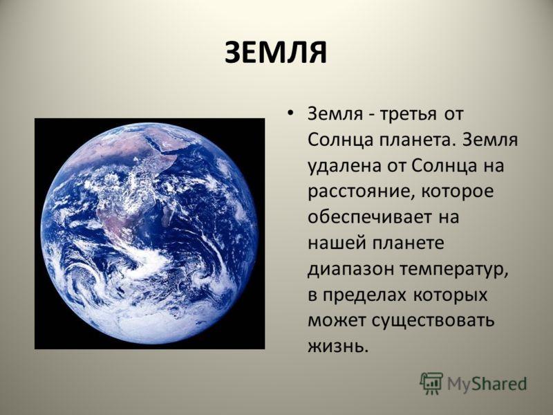 ЗЕМЛЯ Земля - третья от Солнца планета. Земля удалена от Солнца на расстояние, которое обеспечивает на нашей планете диапазон температур, в пределах которых может существовать жизнь.