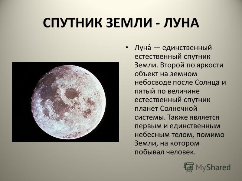 СПУТНИК ЗЕМЛИ - ЛУНА Луна́ единственный естественный спутник Земли. Второй по яркости объект на земном небосводе после Солнца и пятый по величине естественный спутник планет Солнечной системы. Также является первым и единственным небесным телом, поми