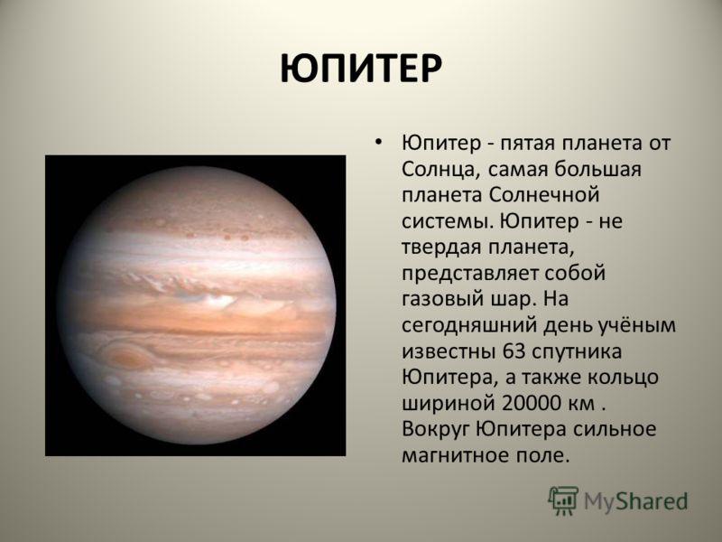 ЮПИТЕР Юпитер - пятая планета от Солнца, самая большая планета Солнечной системы. Юпитер - не твердая планета, представляет собой газовый шар. На сегодняшний день учёным известны 63 спутника Юпитера, а также кольцо шириной 20000 км. Вокруг Юпитера си