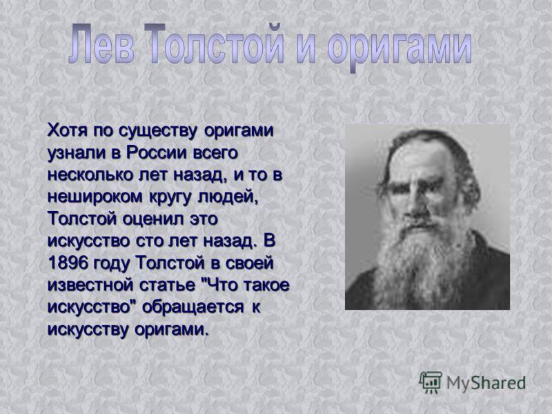Хотя по существу оригами узнали в России всего несколько лет назад, и то в нешироком кругу людей, Толстой оценил это искусство сто лет назад. В 1896 году Толстой в своей известной статье Что такое искусство обращается к искусству оригами.