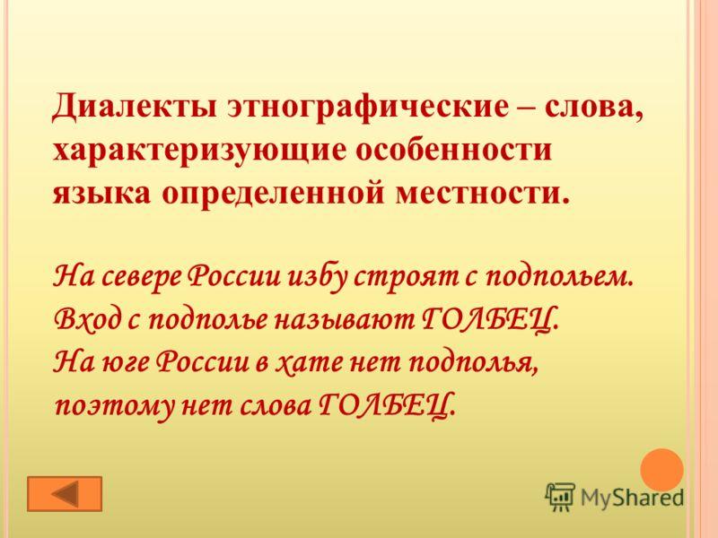 Диалекты этнографические – слова, характеризующие особенности языка определенной местности. На севере России избу строят с подпольем. Вход с подполье называют ГОЛБЕЦ. На юге России в хате нет подполья, поэтому нет слова ГОЛБЕЦ.