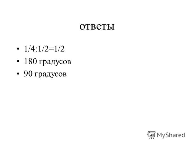 ответы 1/4:1/2=1/2 180 градусов 90 градусов