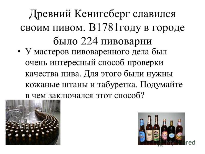 Древний Кенигсберг славился своим пивом. В1781году в городе было 224 пивоварни У мастеров пивоваренного дела был очень интересный способ проверки качества пива. Для этого были нужны кожаные штаны и табуретка. Подумайте в чем заключался этот способ?