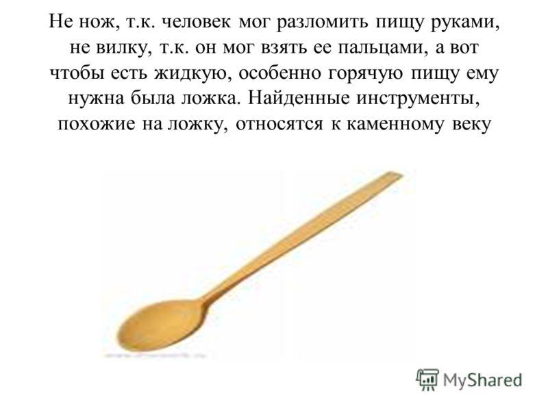 Не нож, т.к. человек мог разломить пищу руками, не вилку, т.к. он мог взять ее пальцами, а вот чтобы есть жидкую, особенно горячую пищу ему нужна была ложка. Найденные инструменты, похожие на ложку, относятся к каменному веку