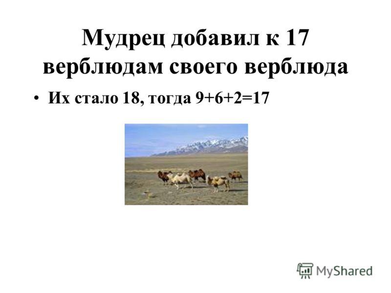 Мудрец добавил к 17 верблюдам своего верблюда Их стало 18, тогда 9+6+2=17