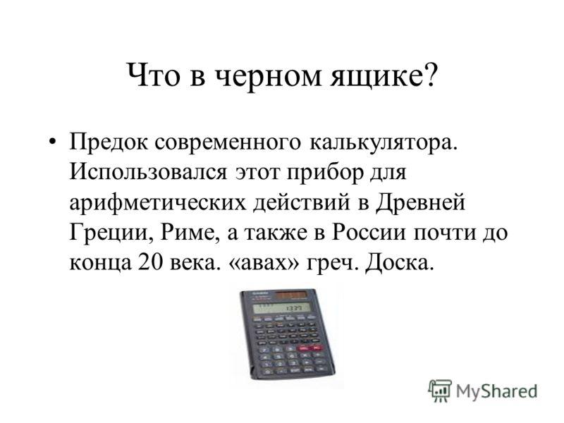 Что в черном ящике? Предок современного калькулятора. Использовался этот прибор для арифметических действий в Древней Греции, Риме, а также в России почти до конца 20 века. «авах» греч. Доска.