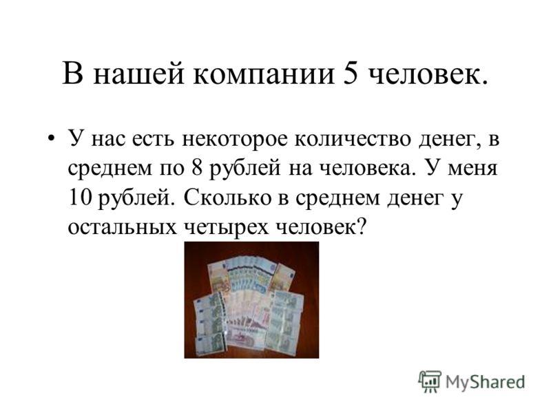В нашей компании 5 человек. У нас есть некоторое количество денег, в среднем по 8 рублей на человека. У меня 10 рублей. Сколько в среднем денег у остальных четырех человек?