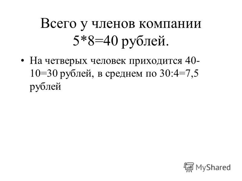 Всего у членов компании 5*8=40 рублей. На четверых человек приходится 40- 10=30 рублей, в среднем по 30:4=7,5 рублей
