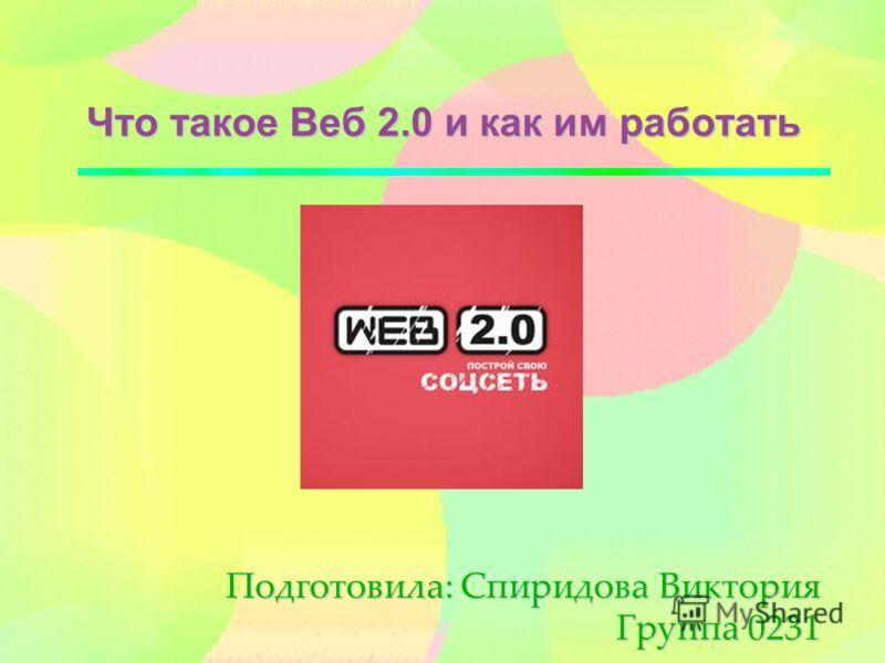 Что такое Веб 2.0 и как им работать Подготовила: Спиридова Виктория Группа 0231