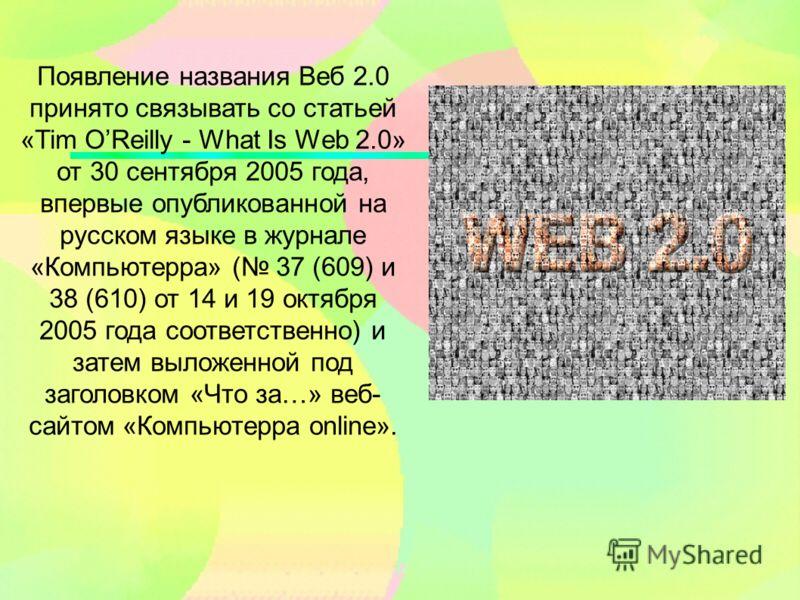 Появление названия Веб 2.0 принято связывать со статьей «Tim OReilly - What Is Web 2.0» от 30 сентября 2005 года, впервые опубликованной на русском языке в журнале «Компьютерра» ( 37 (609) и 38 (610) от 14 и 19 октября 2005 года соответственно) и зат