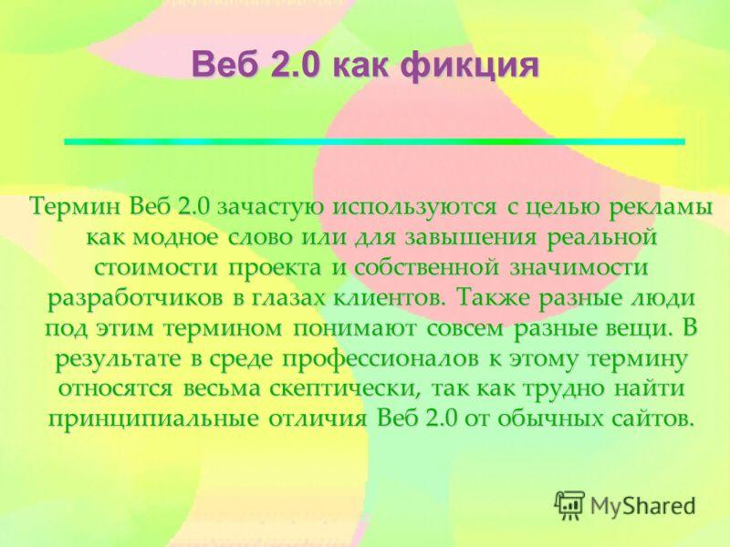 Веб 2.0 как фикция Термин Веб 2.0 зачастую используются с целью рекламы как модное слово или для завышения реальной стоимости проекта и собственной значимости разработчиков в глазах клиентов. Также разные люди под этим термином понимают совсем разные