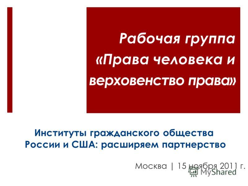 Институты гражданского общества России и США: расширяем партнерство Москва | 15 ноября 2011 г. Рабочая группа «Права человека и верховенство права»