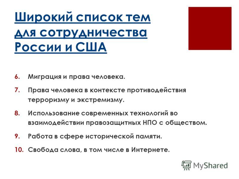 Широкий список тем для сотрудничества России и США 6.Миграция и права человека. 7. Права человека в контексте противодействия терроризму и экстремизму. 8.Использование современных технологий во взаимодействии правозащитных НПО с обществом. 9.Работа в