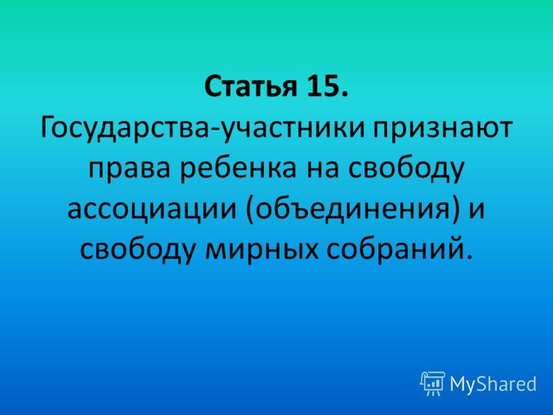 Статья 15. Государства-участники признают права ребенка на свободу ассоциации (объединения) и свободу мирных собраний.