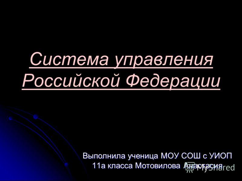 Система управления Российской Федерации Выполнила ученица МОУ СОШ с УИОП 11а класса Мотовилова Анастасия