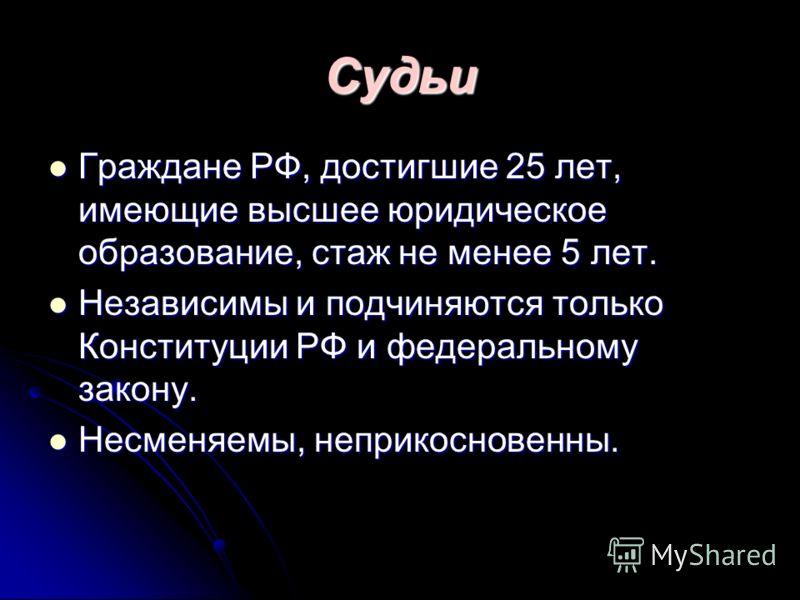 Судьи Граждане РФ, достигшие 25 лет, имеющие высшее юридическое образование, стаж не менее 5 лет. Граждане РФ, достигшие 25 лет, имеющие высшее юридическое образование, стаж не менее 5 лет. Независимы и подчиняются только Конституции РФ и федеральном