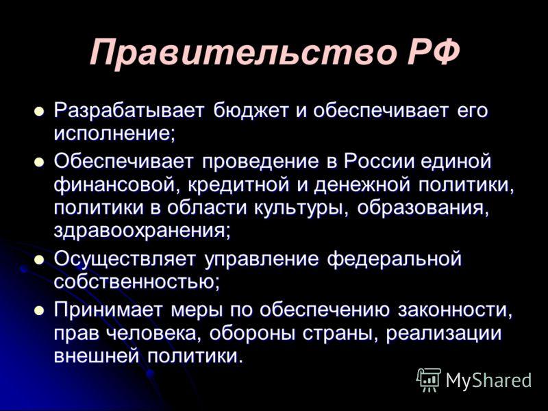 Правительство РФ Разрабатывает бюджет и обеспечивает его исполнение; Разрабатывает бюджет и обеспечивает его исполнение; Обеспечивает проведение в России единой финансовой, кредитной и денежной политики, политики в области культуры, образования, здра