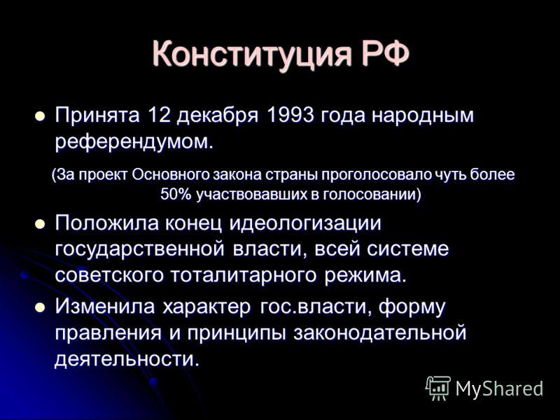 Конституция РФ Принята 12 декабря 1993 года народным референдумом. Принята 12 декабря 1993 года народным референдумом. (За проект Основного закона страны проголосовало чуть более 50% участвовавших в голосовании) (За проект Основного закона страны про