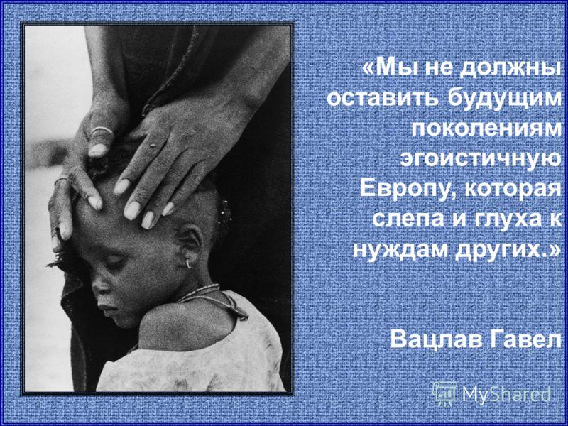 «Мы не должны оставить будущим поколениям эгоистичную Европу, которая слепа и глуха к нуждам других.» Вацлав Гавел