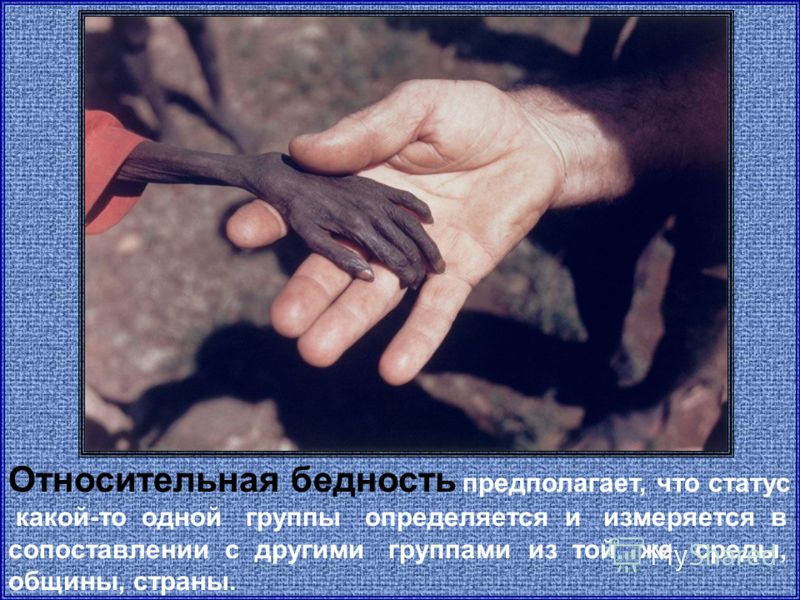 Относительная бедность предполагает, что статус какой-то одной группы определяется и измеряется в сопоставлении с другими группами из той же среды, общины, страны.