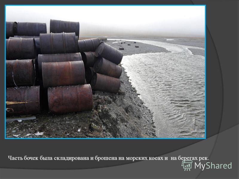 Часть бочек была складирована и брошена на морских косах и на берегах рек.