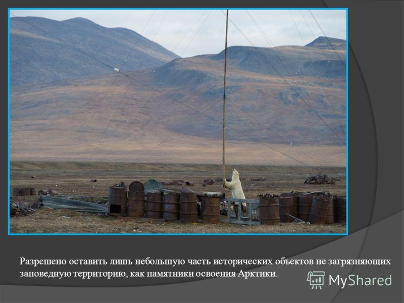 Разрешено оставить лишь небольшую часть исторических объектов не загрязняющих заповедную территорию, как памятники освоения Арктики.