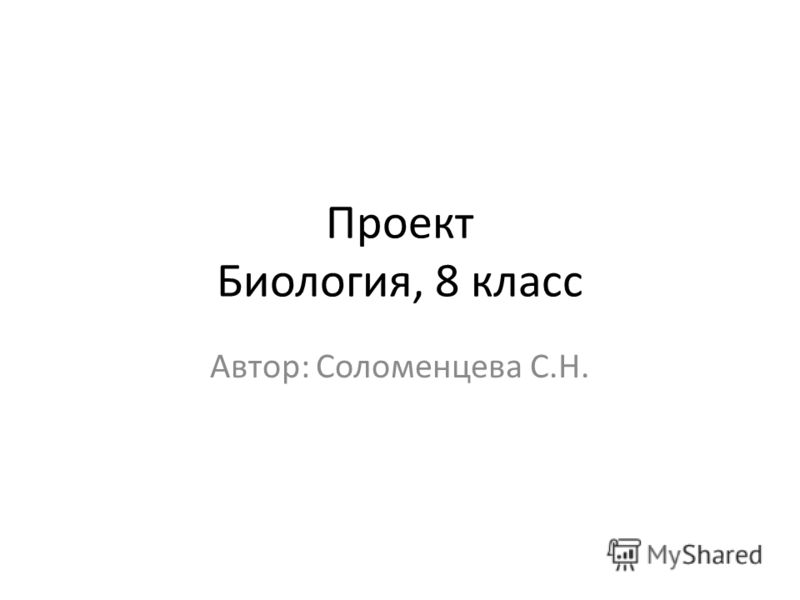 Проект Биология, 8 класс Автор: Соломенцева С.Н.