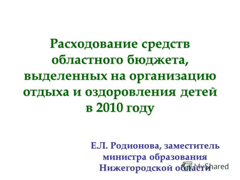 Расходование средств областного бюджета, выделенных на организацию отдыха и оздоровления детей в 2010 году Е.Л. Родионова, заместитель министра образования Нижегородской области