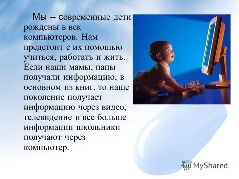 Мы -- с овременные дети рождены в век компьютеров. Нам предстоит с их помощью учиться, работать и жить. Если наши мамы, папы получали информацию, в основном из книг, то наше поколение получает информацию через видео, телевидение и все больше информац