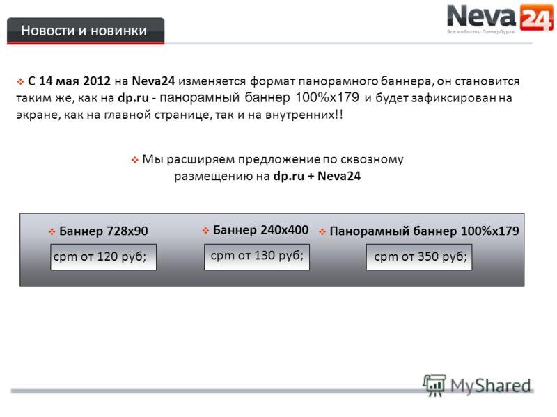 Новости и новинки C 14 мая 2012 на Neva24 изменяется формат панорамного баннера, он становится таким же, как на dp.ru - панорамный баннер 100%х179 и будет зафиксирован на экране, как на главной странице, так и на внутренних!! Мы расширяем предложение