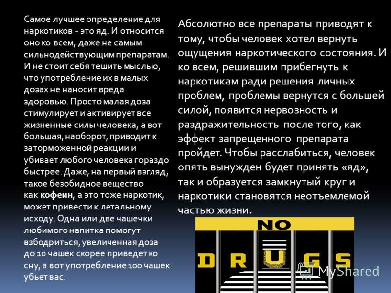 Самое лучшее определение для наркотиков - это яд. И относится оно ко всем, даже не самым сильнодействующим препаратам. И не стоит себя тешить мыслью, что употребление их в малых дозах не наносит вреда здоровью. Просто малая доза стимулирует и активир
