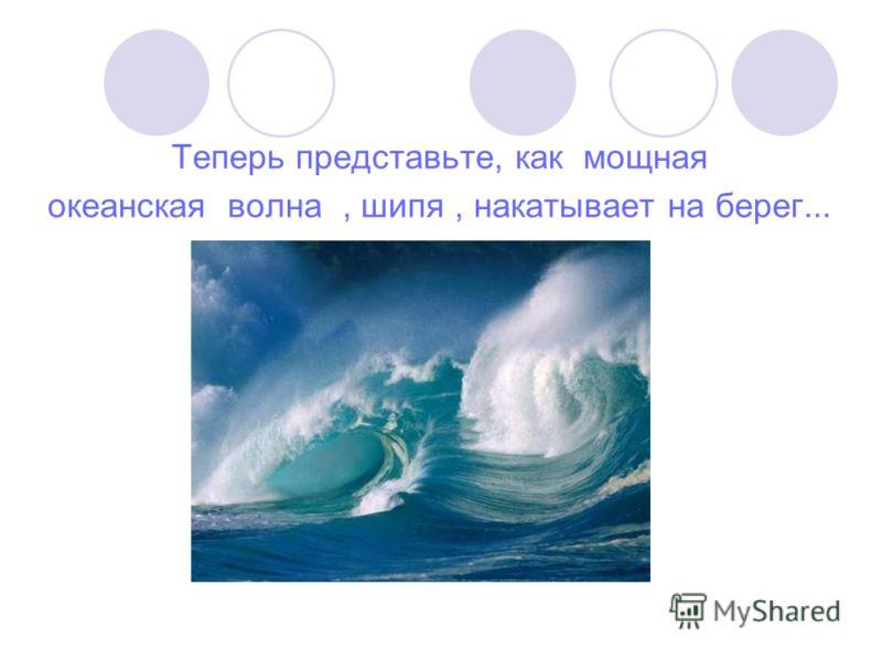 Теперь представьте, как мощная океанская волна, шипя, накатывает на берег...