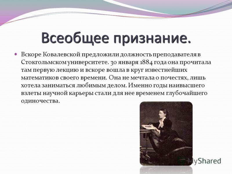 Всеобщее признание. Вскоре Ковалевской предложили должность преподавателя в Стокгольмском университете. 30 января 1884 года она прочитала там первую лекцию и вскоре вошла в круг известнейших математиков своего времени. Она не мечтала о почестях, лишь