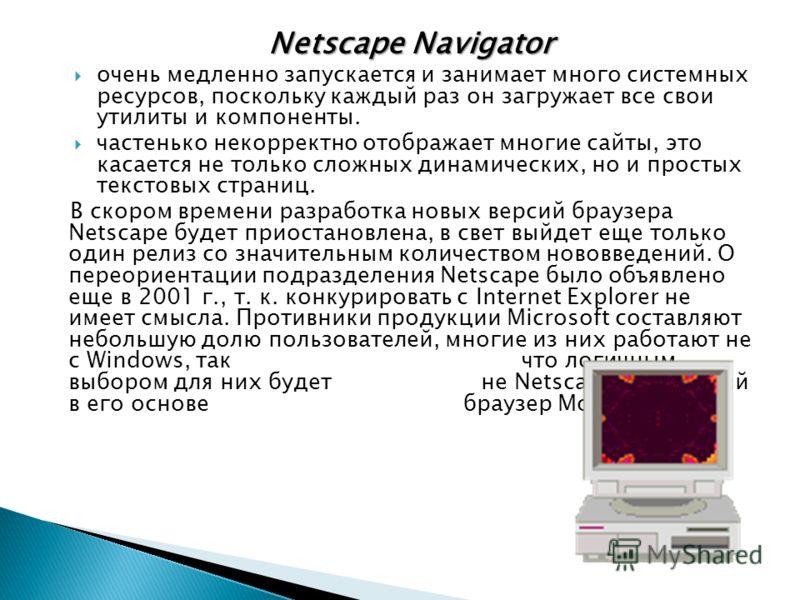 Netscape Navigator очень медленно запускается и занимает много системных ресурсов, поскольку каждый раз он загружает все свои утилиты и компоненты. частенько некорректно отображает многие сайты, это касается не только сложных динамических, но и прост