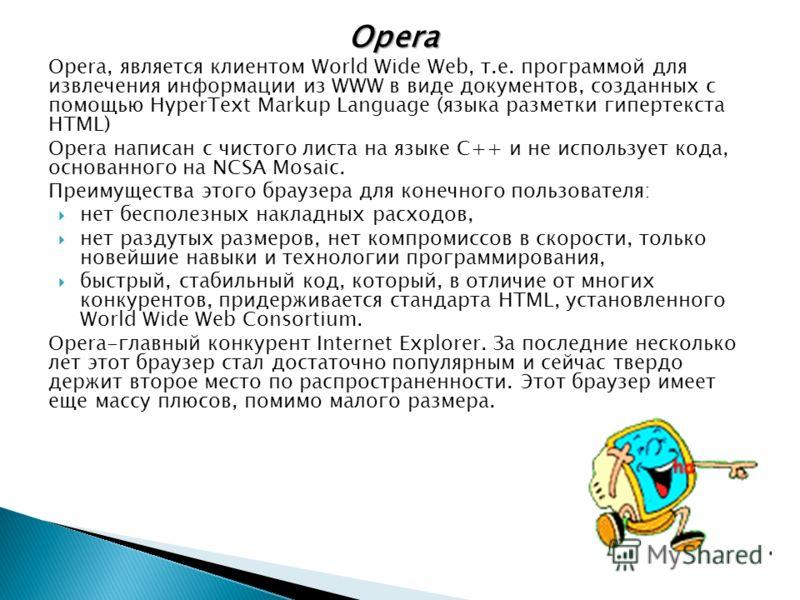 Opera Opera, является клиентом World Wide Web, т.е. программой для извлечения информации из WWW в виде документов, созданных с помощью HyperText Markup Language (языка разметки гипертекста HTML) Opera написан с чистого листа на языке С++ и не использ