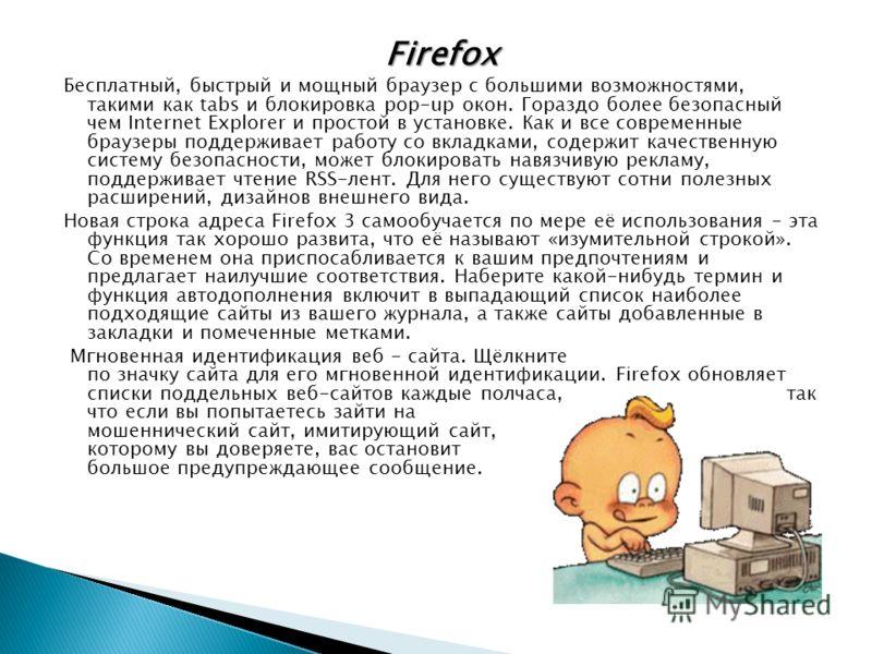 Firefox Бесплатный, быстрый и мощный браузер с большими возможностями, такими как tabs и блокировка pop-up окон. Гораздо более безопасный чем Internet Explorer и простой в установке. Как и все современные браузеры поддерживает работу со вкладками, со