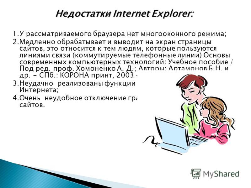 Недостатки Internet Explorer: 1.У рассматриваемого браузера нет многооконного режима; 2.Медленно обрабатывает и выводит на экран страницы сайтов, это относится к тем людям, которые пользуются линиями связи (коммутируемые телефонные линии) Основы совр