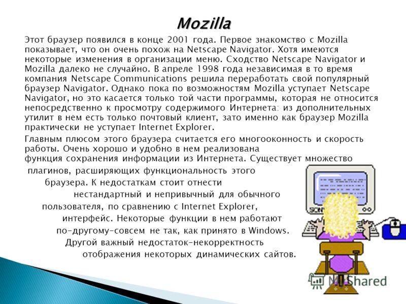 Mozilla Этот браузер появился в конце 2001 года. Первое знакомство с Mozilla показывает, что он очень похож на Netscape Navigator. Хотя имеются некоторые изменения в организации меню. Сходство Netscape Navigator и Mozilla далеко не случайно. В апреле