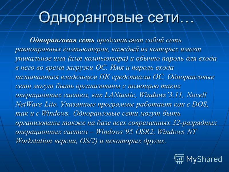 Одноранговые сети… Одноранговая сеть представляет собой сеть равноправных компьютеров, каждый из которых имеет уникальное имя (имя компьютера) и обычно пароль для входа в него во время загрузки ОС. Имя и пароль входа назначаются владельцем ПК средств