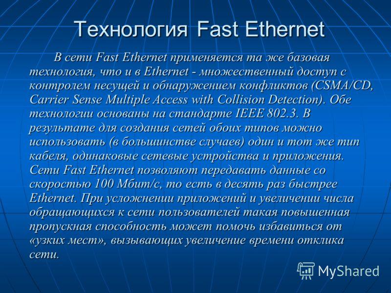 Технология Fast Ethernet В сети Fast Ethernet применяется та же базовая технология, что и в Ethernet - множественный доступ с контролем несущей и обнаружением конфликтов (CSMA/CD, Carrier Sense Multiple Access with Collision Detection). Обе технологи
