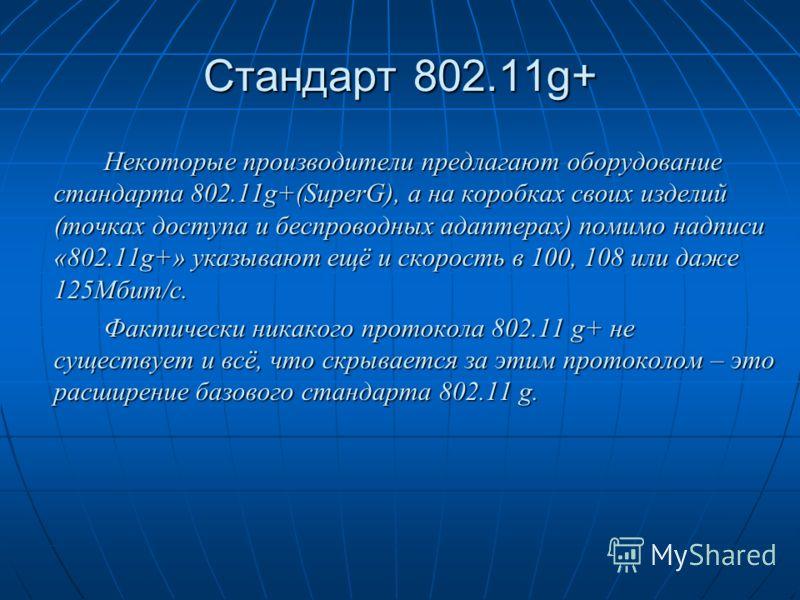 Стандарт 802.11g+ Некоторые производители предлагают оборудование стандарта 802.11g+(SuperG), а на коробках своих изделий (точках доступа и беспроводных адаптерах) помимо надписи «802.11g+» указывают ещё и скорость в 100, 108 или даже 125Мбит/с. Факт