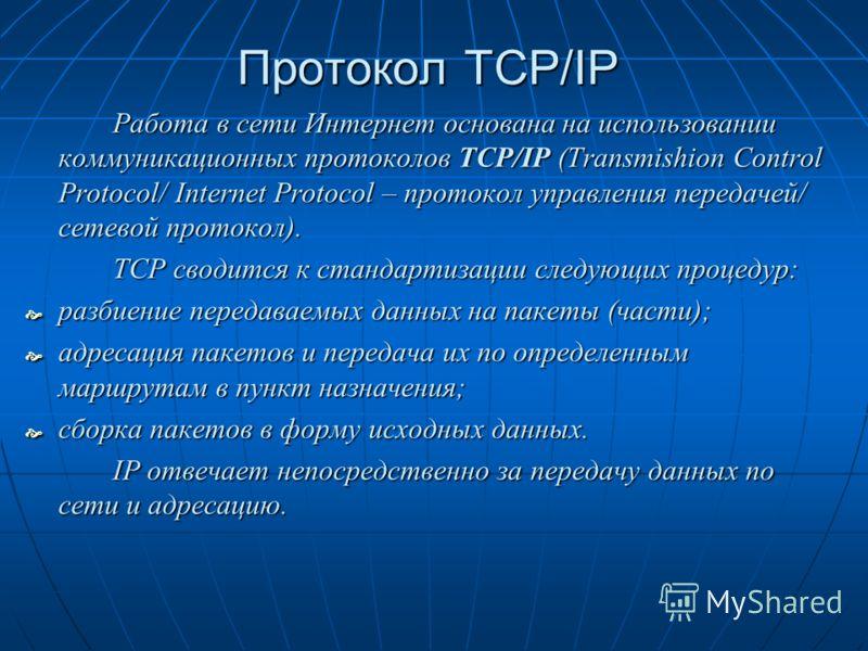 Протокол TCP/IP Работа в сети Интернет основана на использовании коммуникационных протоколов TCP/IP (Transmishion Control Protocol/ Internet Protocol – протокол управления передачей/ сетевой протокол). TCP сводится к стандартизации следующих процедур