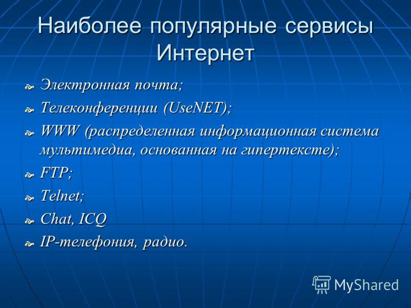 Наиболее популярные сервисы Интернет Электронная почта; Электронная почта; Телеконференции (UseNET); Телеконференции (UseNET); WWW (распределенная информационная система мультимедиа, основанная на гипертексте); WWW (распределенная информационная сист