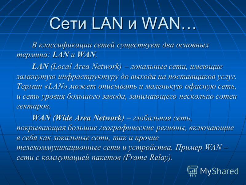 Сети LAN и WAN… В классификации сетей существует два основных термина: LAN и WAN. LAN (Local Area Network) – локальные сети, имеющие замкнутую инфраструктуру до выхода на поставщиков услуг. Термин «LAN» может описывать и маленькую офисную сеть, и сет