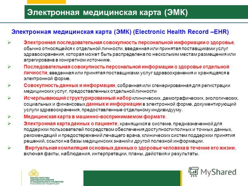 Электронная медицинская карта (ЭМК) Электронная последовательная совокупность персональной информации о здоровье, обычно относящейся к отдельной личности, введенная или принятая поставщиками услуг здравоохранения, которая может быть распределена по н